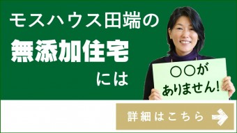 神戸市・明石市の注文住宅工務店 モスハウス田端の無添加住宅には〇〇がありません。